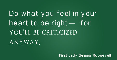 """Do what you feel in your heart to be right — for you'll be criticized anyway."" —Eleanor Roosevelt"