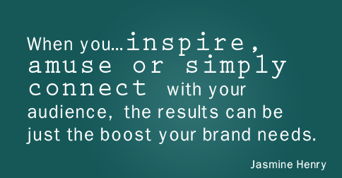 """When you make the effort to inspire, amuse, or simply connect with your audience, the results can be just the boost your brand needs."" —Jasmine Henry"