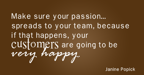 """Make sure your passion for what you do spreads to your team, because if that happens, your customers are going to be very happy."" —Janine Popick"